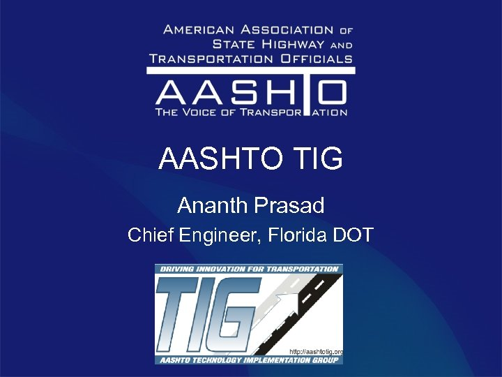 AASHTO TIG Ananth Prasad Chief Engineer, Florida DOT