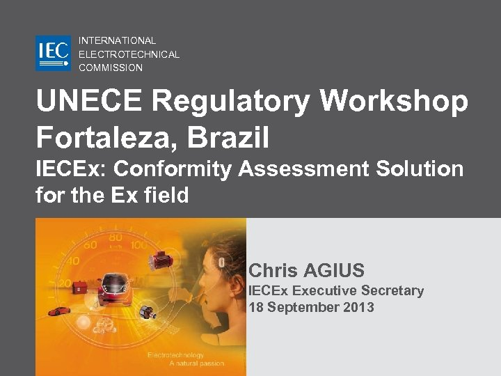INTERNATIONAL ELECTROTECHNICAL COMMISSION UNECE Regulatory Workshop Fortaleza, Brazil IECEx: Conformity Assessment Solution for the
