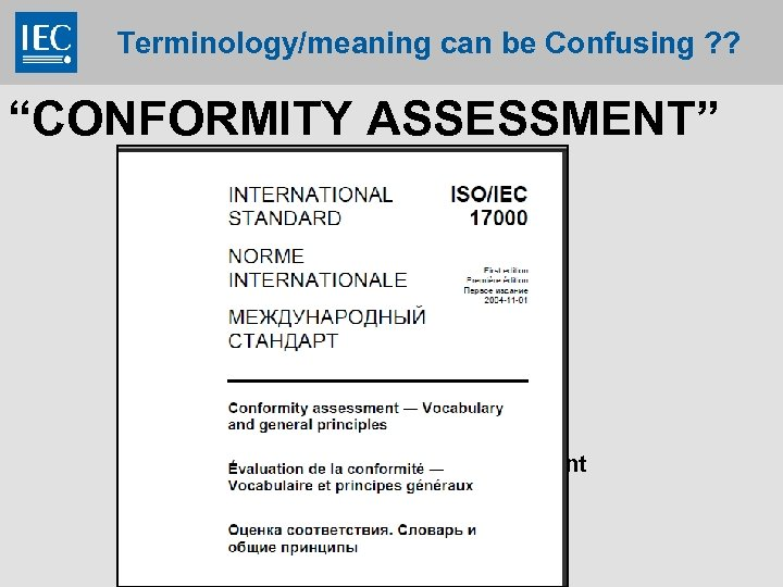 "Terminology/meaning can be Confusing ? ? ""CONFORMITY ASSESSMENT"" -Accreditation -Certification -Testing -Audit -Attestation -Inspection"