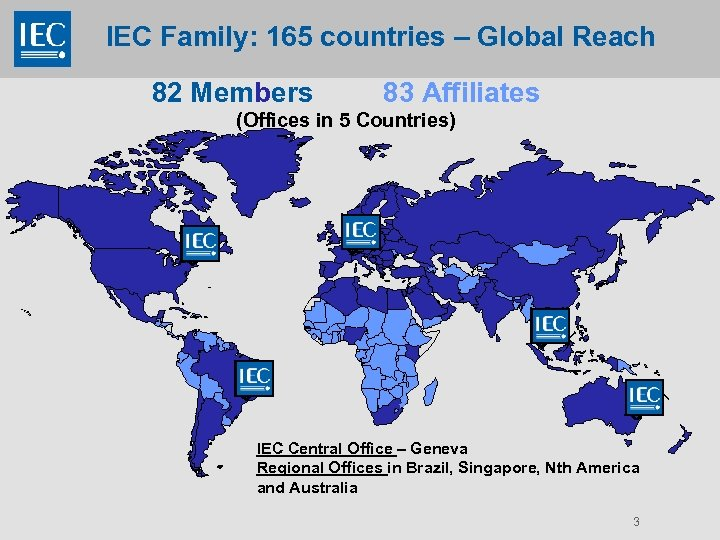 IEC Family: 165 countries – Global Reach 82 Members 83 Affiliates (Offices in 5