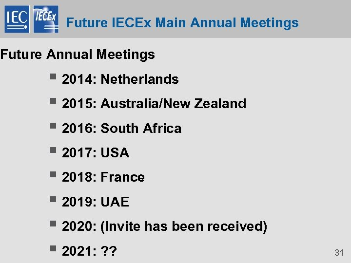 Future IECEx Main Annual Meetings Future Annual Meetings § 2014: Netherlands § 2015: Australia/New