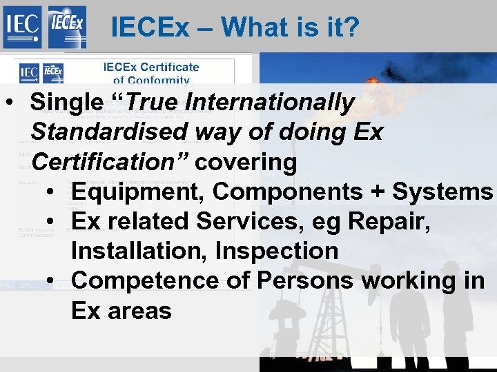 "IECEx – What is it? • Single ""True Internationally Standardised way of doing Ex"