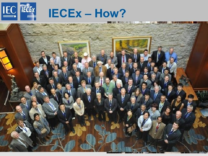 IECEx – How? • One single set of Rules + Operational Procedures adopted by