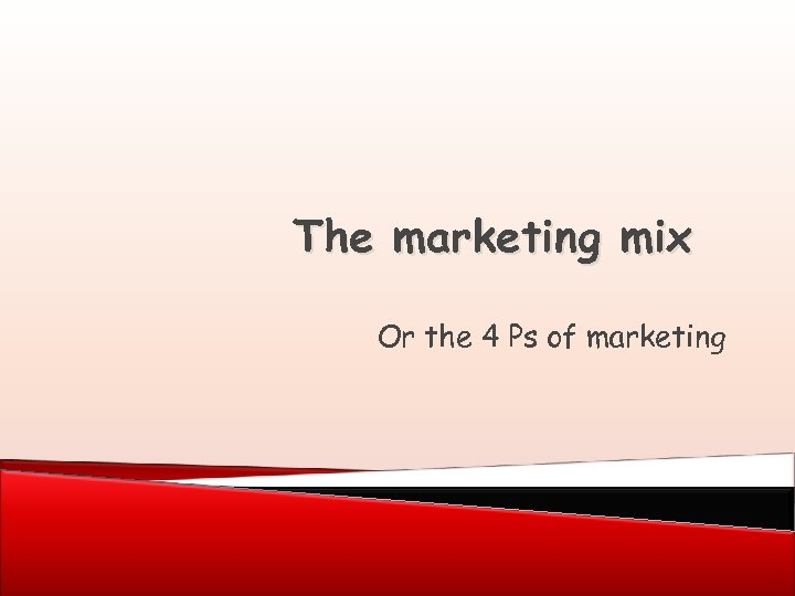 The marketing mix Or the 4 Ps of marketing