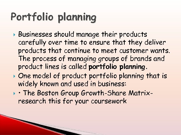 Portfolio planning Businesses should manage their products carefully over time to ensure that they