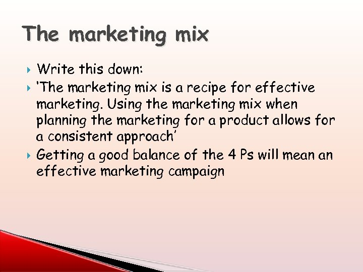 The marketing mix Write this down: 'The marketing mix is a recipe for effective