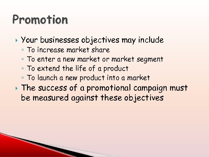 Promotion Your businesses objectives may include ◦ ◦ To increase market share To enter