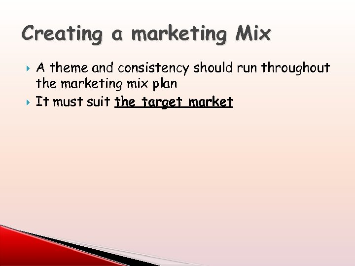 Creating a marketing Mix A theme and consistency should run throughout the marketing mix
