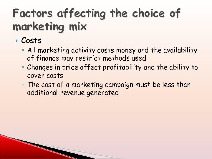 Factors affecting the choice of marketing mix Costs ◦ All marketing activity costs money