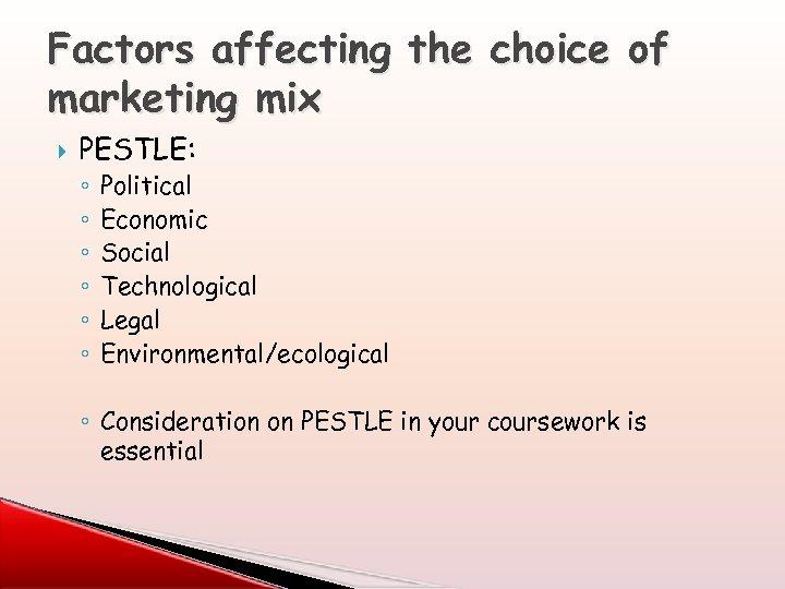 Factors affecting the choice of marketing mix PESTLE: ◦ ◦ ◦ Political Economic Social