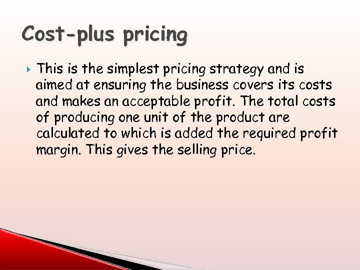 Cost-plus pricing This is the simplest pricing strategy and is aimed at ensuring the