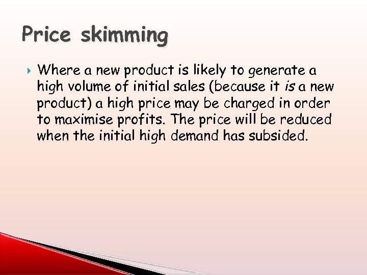 Price skimming Where a new product is likely to generate a high volume of