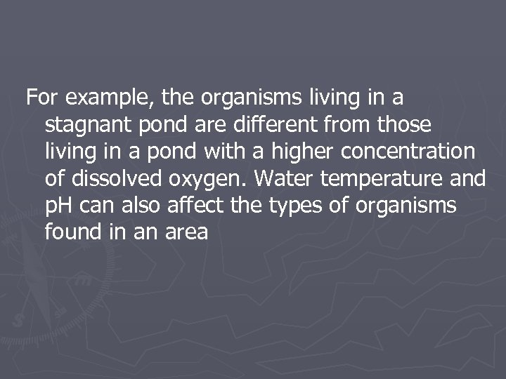 For example, the organisms living in a stagnant pond are different from those living