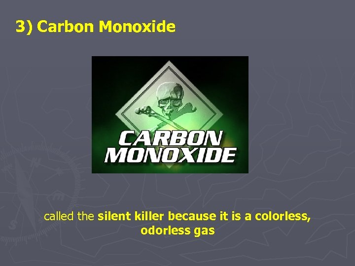 3) Carbon Monoxide called the silent killer because it is a colorless, odorless gas