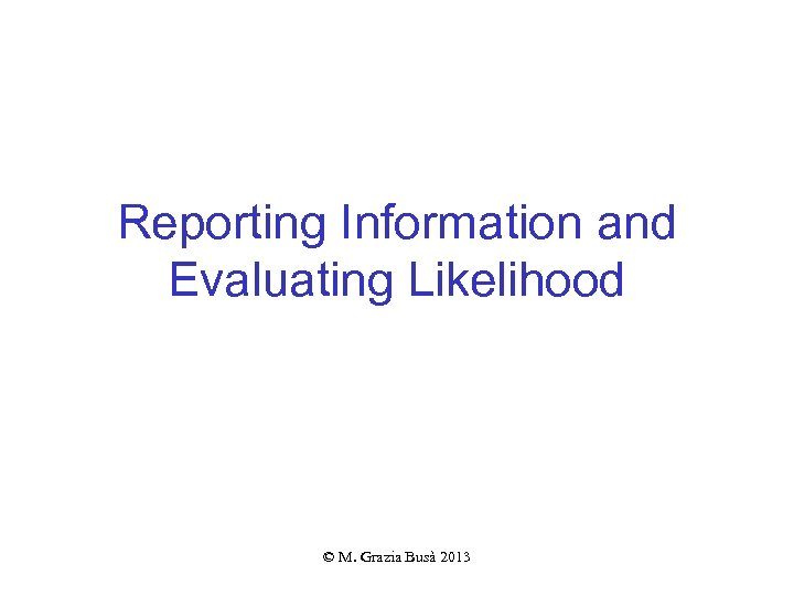 Reporting Information and Evaluating Likelihood © M. Grazia Busà 2013