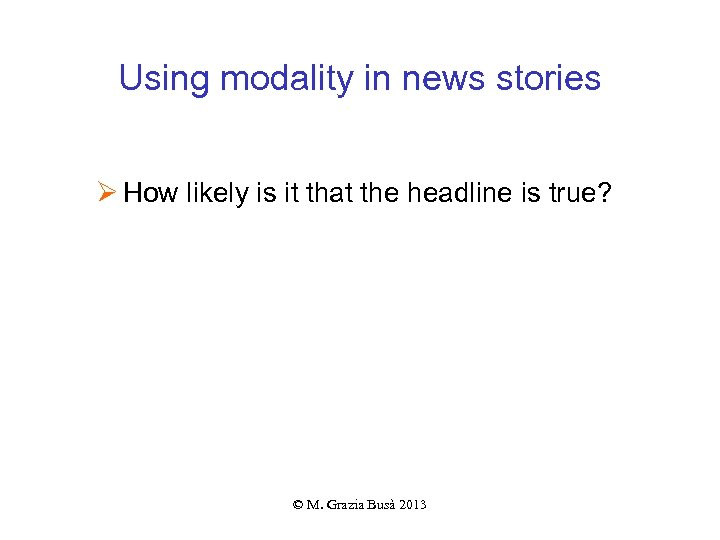 Using modality in news stories Ø How likely is it that the headline is
