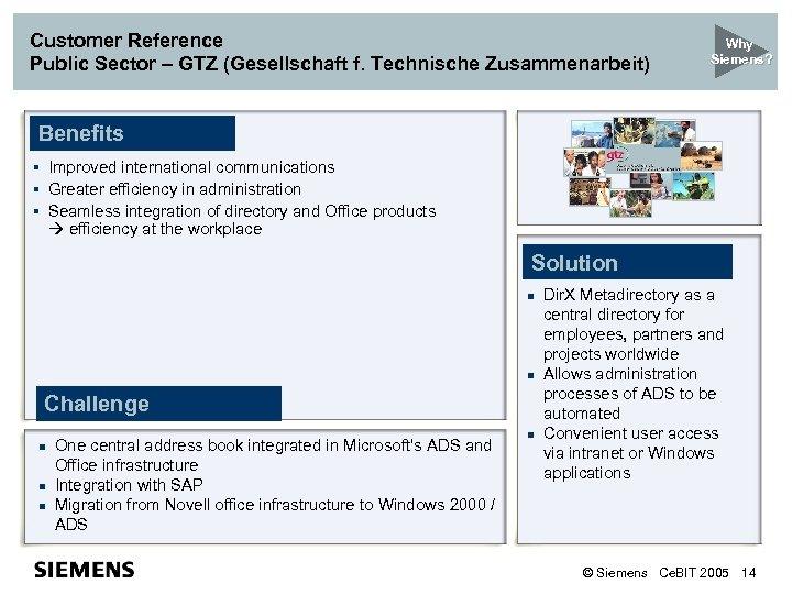 Customer Reference Public Sector – GTZ (Gesellschaft f. Technische Zusammenarbeit) Why Siemens? Benefits §