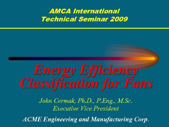 AMCA International Technical Seminar 2009 Energy Efficiency Classification for Fans John Cermak, Ph. D.