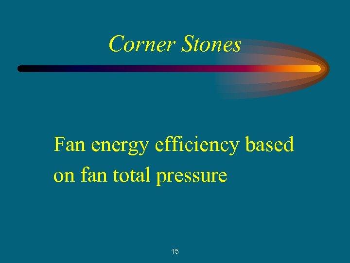 Corner Stones Fan energy efficiency based on fan total pressure 15