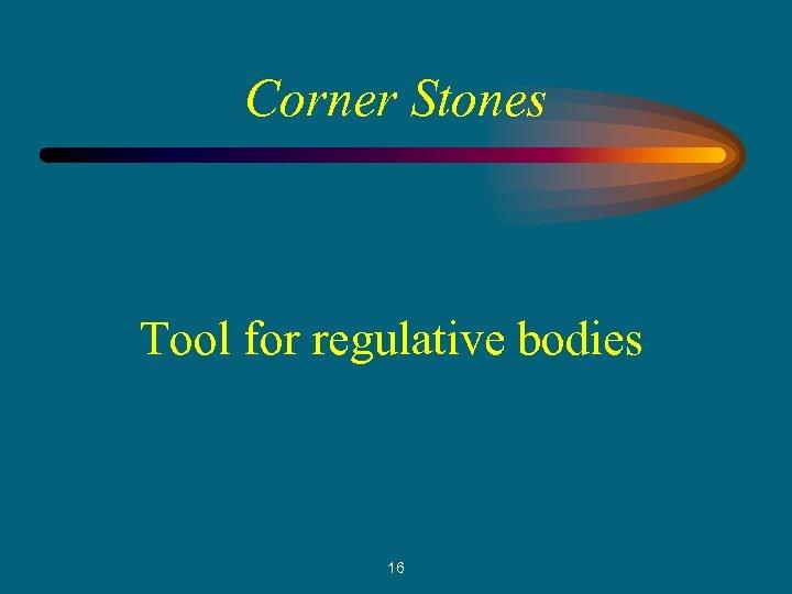 Corner Stones Tool for regulative bodies 16