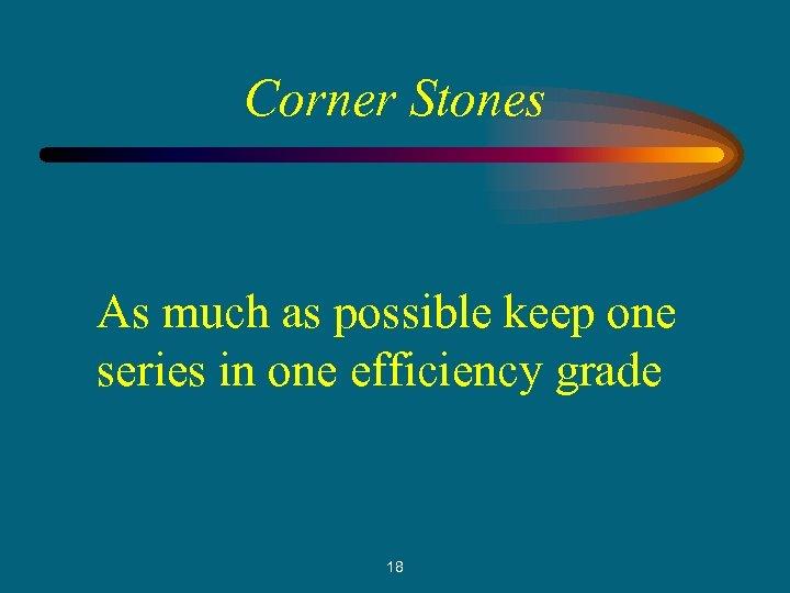 Corner Stones As much as possible keep one series in one efficiency grade 18