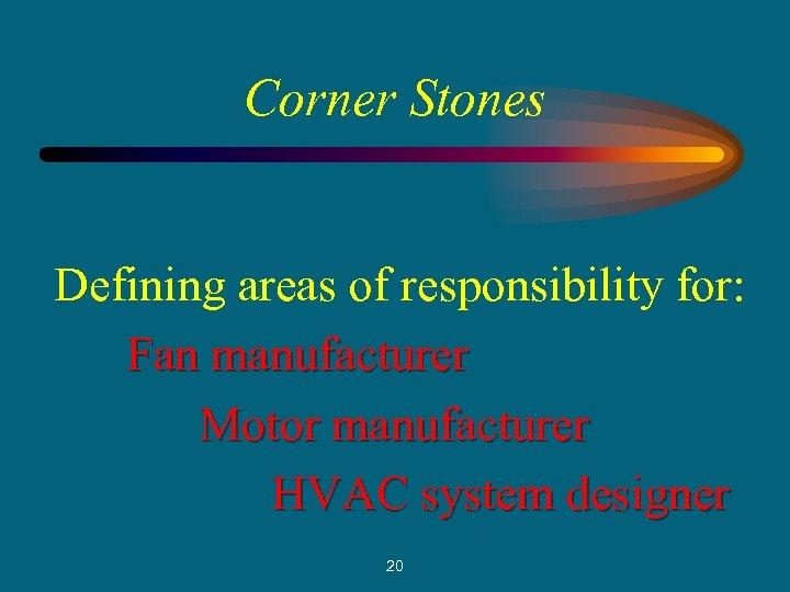 Corner Stones Defining areas of responsibility for: Fan manufacturer Motor manufacturer HVAC system designer