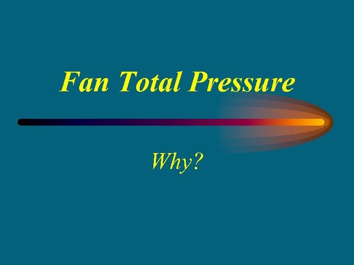 Fan Total Pressure Why?