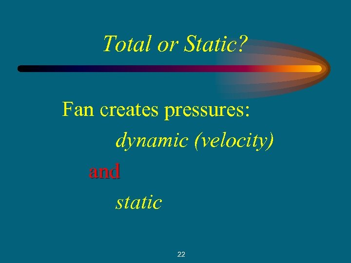 Total or Static? Fan creates pressures: dynamic (velocity) and static 22