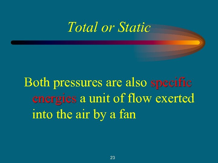 Total or Static Both pressures are also specific energies a unit of flow exerted