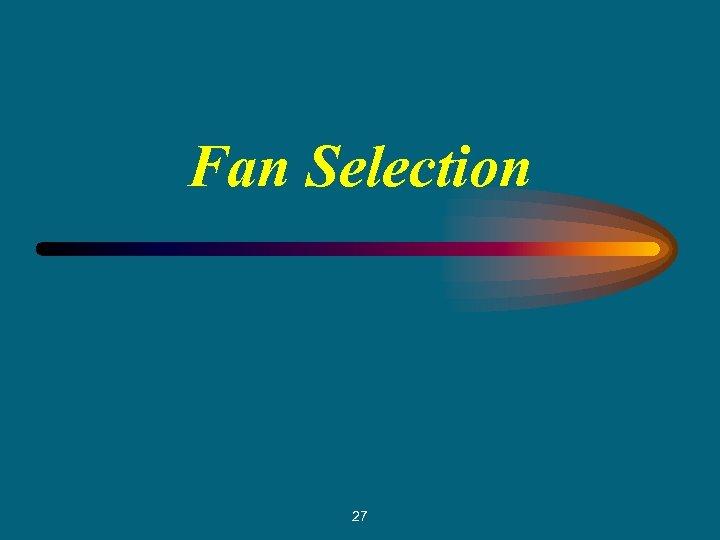 Fan Selection 27