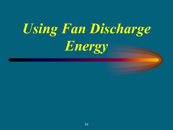 Using Fan Discharge Energy 34