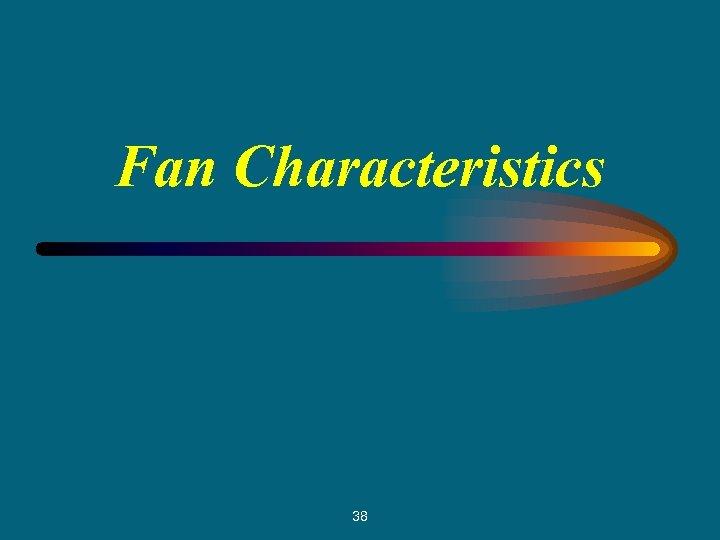 Fan Characteristics 38