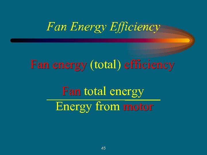 Fan Energy Efficiency Fan energy (total) efficiency Fan total energy Energy from motor 45