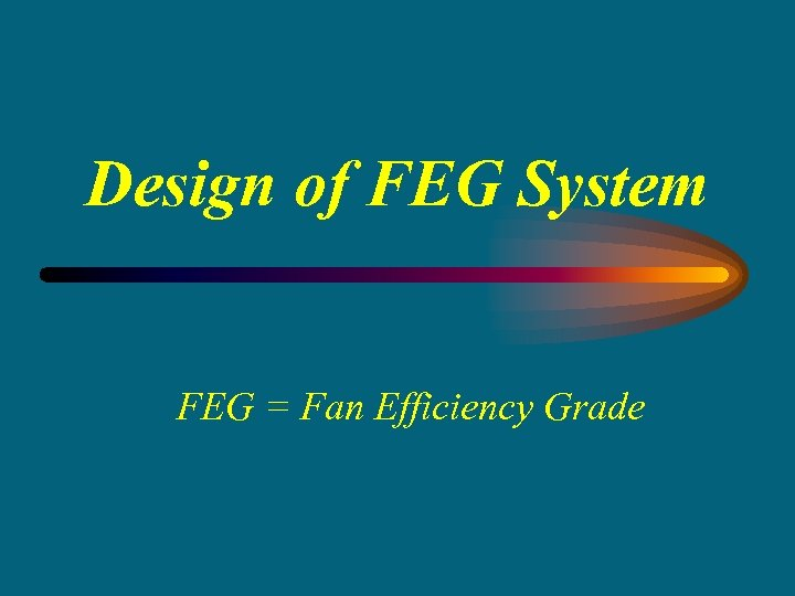 Design of FEG System FEG = Fan Efficiency Grade