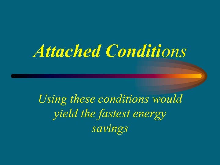 Attached Conditions Using these conditions would yield the fastest energy savings