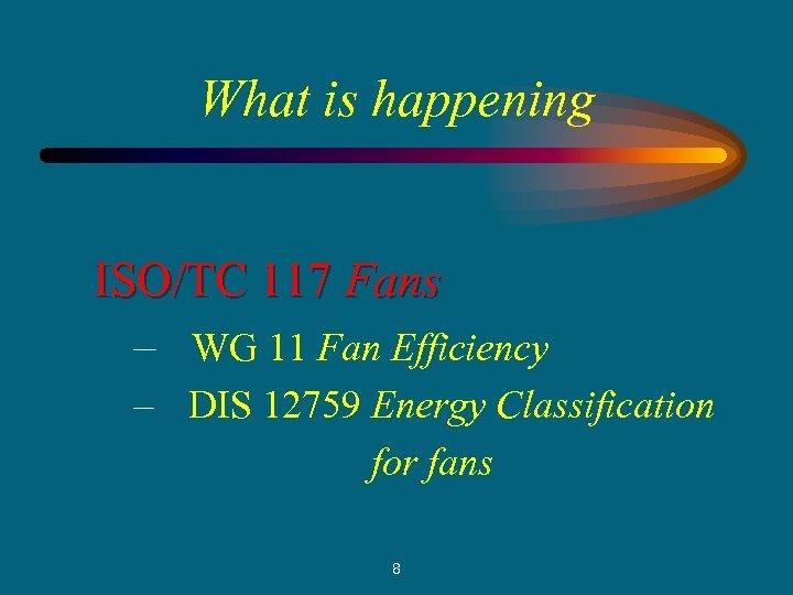 What is happening ISO/TC 117 Fans – WG 11 Fan Efficiency – DIS 12759