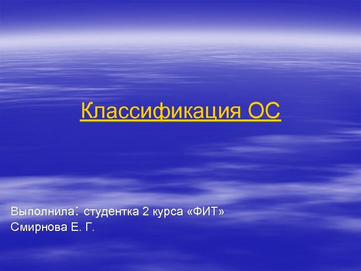 Классификация ОС Выполнила: студентка 2 курса «ФИТ» Смирнова Е. Г.