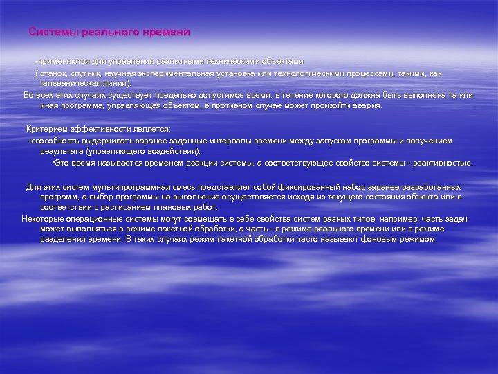 Системы реального времени -применяются для управления различными техническими объектами ( станок, спутник, научная экспериментальная