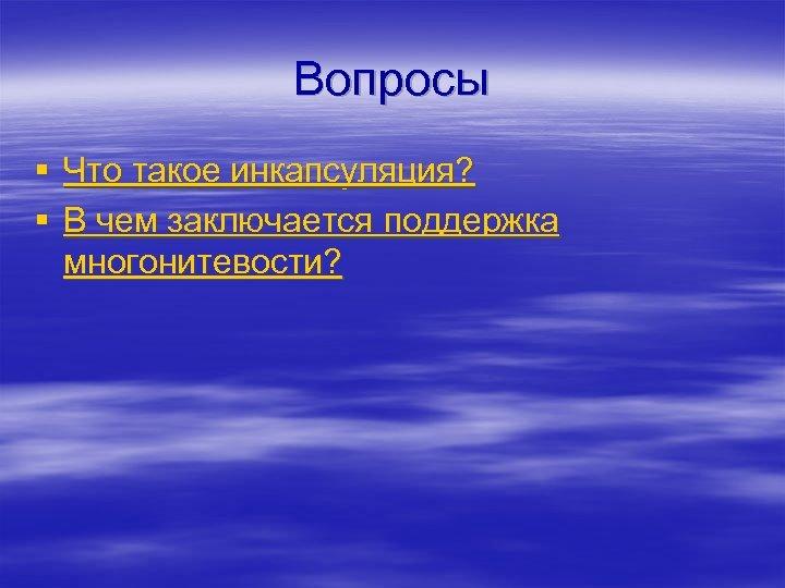 Вопросы § Что такое инкапсуляция? § В чем заключается поддержка многонитевости?