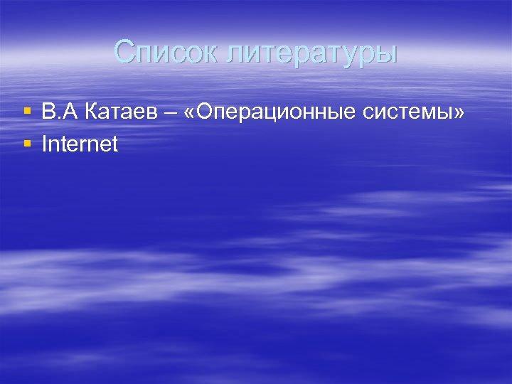 Список литературы § В. А Катаев – «Операционные системы» § Internet
