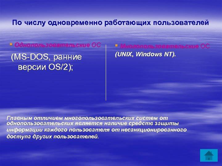 По числу одновременно работающих пользователей ▪ Однопользовательские ОС (MS-DOS, ранние версии OS/2); ▪ Многопользовательские