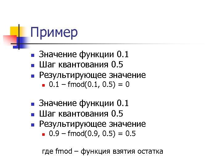 Пример n n n Значение функции 0. 1 Шаг квантования 0. 5 Результирующее значение