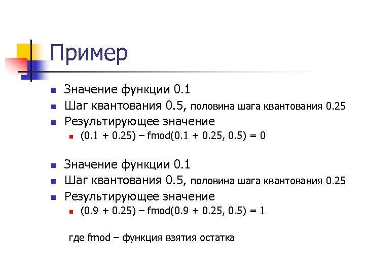 Пример n n n Значение функции 0. 1 Шаг квантования 0. 5, половина шага