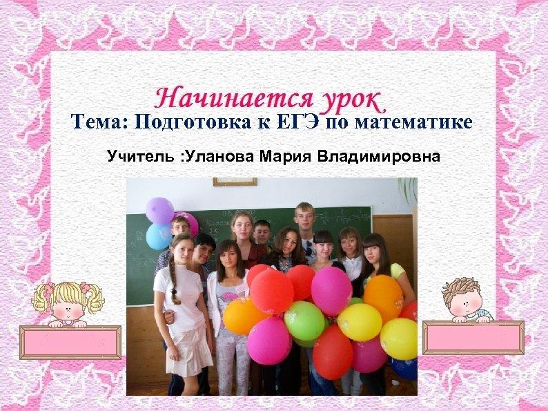 Тема: Подготовка к ЕГЭ по математике Учитель : Уланова Мария Владимировна