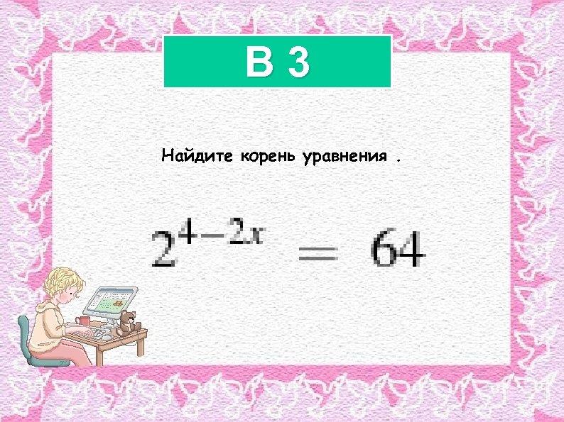 B 3 Найдите корень уравнения.