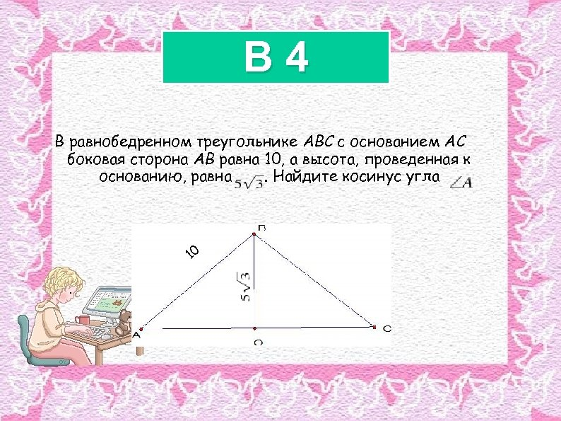 B 4 В равнобедренном треугольнике ABC с основанием AC боковая сторона AB равна 10,