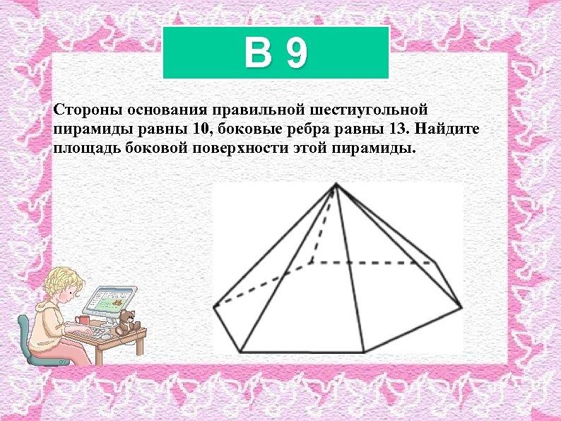 B 9 Стороны основания правильной шестиугольной пирамиды равны 10, боковые ребра равны 13. Найдите