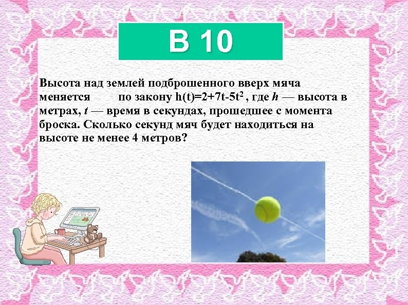 B 10 Высота над землeй подброшенного вверх мяча меняется по закону h(t)=2+7 t-5 t