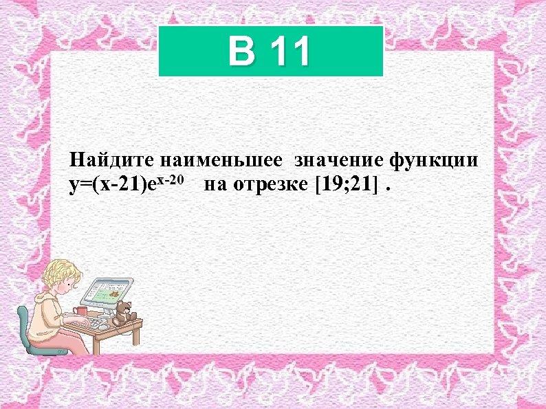 B 11 Найдите наименьшее значение функции x-20 y=(x-21)ex-20 на отрезке [19; 21].