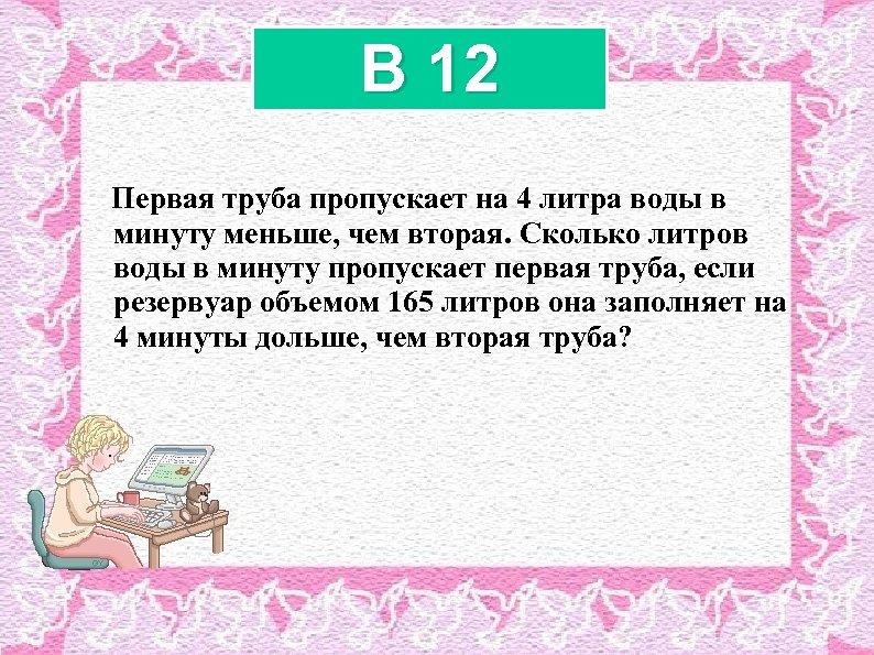 B 12 Первая труба пропускает на 4 литра воды в минуту меньше, чем вторая.
